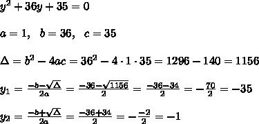 y^2+36y+35=0\\\\a=1, \ \ b=36, \ \ c=35\\ \\\Delta =b^2-4ac = 36^2 -4\cdot 1\cdot 35 = 1296- 140=1156\\\\y_{1}=\frac{-b -\sqrt{\Delta} }{2a}= \frac{ -36-\sqrt{1156}}{2}=\frac{-36-34}{2}=-\frac{70}{2}=-35\\\\y_{2}=\frac{-b +\sqrt{\Delta} }{2a}= \frac{-36+34}{2}=-\frac{-2}{2}=-1