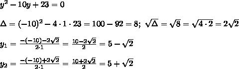 y^2-10y+23=0\\\\\Delta=(-10)^2-4\cdot1\cdot23=100-92=8;\ \sqrt\Delta=\sqrt8=\sqrt{4\cdot2}=2\sqrt2\\\\y_1=\frac{-(-10)-2\sqrt2}{2\cdot1}=\frac{10-2\sqrt2}{2}=5-\sqrt2\\\\y_2=\frac{-(-10)+2\sqrt2}{2\cdot1}=\frac{10+2\sqrt2}{2}=5+\sqrt2