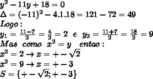 y^2-11y+18=0  \\\Delta=(-11)^2-4.1.18=121-72=49  \\Logo:  \\y_1=\frac{11-7}{2}=\frac{4}{2}=2 \ \ e \ \ y_2=\frac{11+7}{2}=\frac{18}{2}=9 \\Mas \ \ como \ \ x^2=y \ \ \ entao: \\x^2=2 \rightarrow x=+-\sqrt2  \\x^2=9 \rightarrow x=+-3  \\S= \{+-\sqrt2;+-3 \}