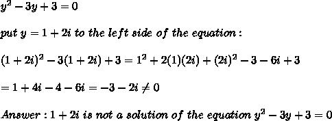 y^2-3y+3=0\\\\put\ y=1+2i\ to\ the\ left\ side\ of\ the\ equation:\\\\(1+2i)^2-3(1+2i)+3=1^2+2(1)(2i)+(2i)^2-3-6i+3\\\\=1+4i-4-6i=-3-2i\neq0\\\\Answer:1+2i\ is\ not\ a\ solution\ of\ the\ equation\ y^2-3y+3=0