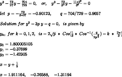 y^3 - \frac{73}{27}y-\frac{704}{729} = 0,\ \ \ or, \ \ \ y^3-\frac{73}{3^3}y-\frac{11*2^6}{3^6} = 0 \\ \\ let\ \ p = -\frac{73}{3*27}=-0.90123,\ \ \ \ \ \ q=704/729 = 0.9657 \\ \\Solution\ for\ y^3-3p\ y-q= 0,\ \ is\ given\ by\\ \\ y_k, \ for\ k=0,1,2,\ \ is = 2\sqrt{p}\ *\ Cos[ \frac{1}{3}*\ Cos^{-1}(\frac{q}{2p^{\frac{3}{2}}} ) - k\ *\ \frac{2 \pi }{3} ] \\ \\y_0 = 1.800005105\\y_1=-0.37699\\y_2=-1.42305\\ \\ x = y +\frac{1}{9}\\ \\ x=1.911164,\ \ \ -0.26588,\ \ \ -1.31194\\