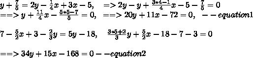 y + \frac{7}{5} = 2 y - \frac{1}{4}x + 3 x - 5,\ \ \ = > 2y-y+\frac{3*4-1}{4}x-5-\frac{7}{5}=0\\==> y+\frac{11}{4}x-\frac{5*5-7}{5}=0,\ \ == > 20y + 11x-72=0,\ \ -- equation1\\ \\7-\frac{5}{2}x+3-\frac{2}{3}y=5y-18,\ \ \ \frac{3*5+2}{3}y+\frac{5}{2}x-18-7-3=0\\ \\== > 34y+15x-168=0 -- equation2\\ \\