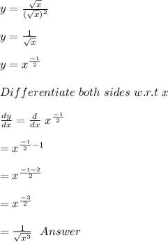 y =  \frac{ \sqrt{x} }{( \sqrt{x} ) ^{2} } \\\\y= \frac{1}{ \sqrt{x} } \\\\y =  x^{ \frac{-1}{2} } \\\\Differentiate\ both\ sides\ w.r.t\ x\\\\ \frac{dy}{dx} =  \frac{d}{dx}\  x^{ \frac{-1}{2} }\\\\=   x^{ \frac{-1}{2}-1}\\\\=   x^{ \frac{-1-2}{2}}\\\\=  x^{ \frac{-3}{2}}\\\\ =  \frac{1}{  \sqrt{ x^{3} }  } \ \ Answer