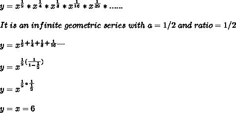 y =  x^{\frac{1}{2}} * x^{\frac{1}{4}} * x^{\frac{1}{8}} * x^{\frac{1}{16}} * x^{\frac{1}{32}} *  ...... \\ \\ It\ is \ an\ infinite \ geometric\ series\ with\ a=1/2\ and\ ratio=1/2 \\ \\ y = x^{ \frac{1}{2} + \frac{1}{4} + \frac{1}{8} + \frac{1}{16} ....} \\ \\ y = x^{\frac{1}{2}(\frac{1}{1-\frac{1}{2}})} \\ \\ y = x^{\frac{1}{2}*\frac{1}{\frac{1}{2}}} \\ \\ y = x = 6 \\