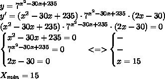y = 7^{x^{2}-30x+235}\\ y' = (x^{2}-30x+235)\cdot 7^{x^{2}-30x+235}\cdot (2x-30)\\ (x^{2}-30x+235)\cdot 7^{x^{2}-30x+235}\cdot (2x-30) =0\\ \begin{cases} x^{2}-30x+235=0\\7^{x^{2}-30x+235}=0\\2x-30=0 \end{cases} <=> \begin{cases} -\\-\\x = 15 \end{cases}\\ \\ X_{min} = 15