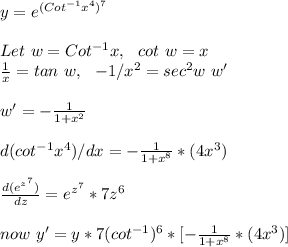 y = e^{(Cot^{-1}x^4)^7}\\\\Let\ w=Cot^{-1}x,\ \ cot\ w=x\\\frac{1}{x}=tan\ w,\ \ -1/x^2=sec^2w\ w'\\\\w'=-\frac{1}{1+x^2}\\\\d(cot^{-1}x^4)/dx = -\frac{1}{1+x^8}*(4x^3)\\\\\frac{d(e^{z^7})}{dz}=e^{z^7}*7z^6\\\\now\ y'=y*7(cot^{-1})^6*[- \frac{1}{1+x^8}*(4x^3) ]