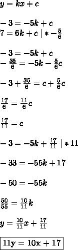 y = kx + c\\ -3 = -5k + c\ 7 = 6k + c \ | *-\frac{5}{6}\\ -3 = -5k + c\ -\frac{35}{6} = -5k -\frac{5}{6}c\\ -3+\frac{35}{6} = c+\frac{5}{6}c\\ \frac{17}{6} = \frac{11}{6}c\\ \frac{17}{11} = c\\ -3 = -5k + \frac{17}{11} \ | * 11\\ -33 = -55k + 17\\ -50 = -55k\\ \frac{50}{55} = \frac{10}{11}k\\ y = \frac{10}{11}x + \frac{17}{11}\\ \fbox{11y = 10x + 17}