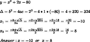 y = x^{2} + 2x - 80 \\ \\\Delta = b^{2}-4ac = 2^{2}-4*1*(-80)=4+320=324 \\ \\x_{1}=\frac{-b-\sqrt{\Delta }}{2a} =\frac{-2- \sqrt{324}}{2}=\frac{-2-18}{2}= \frac{-20}{2}=-10\\ \\x_{2}=\frac{-b+\sqrt{\Delta }}{2a} =\frac{-2+\sqrt{324}}{2}=\frac{-2+18}{2}= \frac{16}{2}=8 \\ \\Answer : x=-10 \ \ or \ \ x = 8