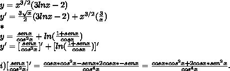 y = x^{3/2} (3lnx - 2) \\y ' =  \frac{3 \sqrt{x} }{2} (3lnx -2 ) + x^{3/2}( \frac{3}{x})\\**\\y =  \frac{sen x }{cos^2 x } + ln ( \frac{1 + senx }{cosx} )\\y' =[\frac{sen x }{cos^2x}]'    +  [ln ( \frac{1 + senx }{cosx} )]' \\\\i) [\frac{sen x }{cos^2x}]'  =  \frac{cosx*cos^2x - senx*2cosx*-senx}{cos^4 x } =  \frac{cosx*cos^2x + 2cosx*sen^2x}{cos^4x}.\\