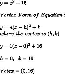 y = x^2+16  \\ \\ Vertex \ Form \ of \ Equation : \\ \\ y = a(x-h)^2 + k \\ where \ the \ vertex \ is \ (h,k)\\\\ y=1(x-0)^2+16 \\ \\ h=0, \ \ k=16 \\ \\ Vetex =(0,16)