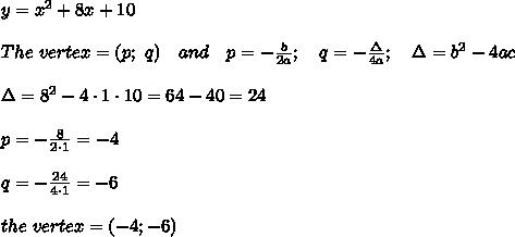 y = x^2 + 8x + 10\\\\The\ vertex=(p;\ q)\ \ \ and\ \ \ p=- \frac{b}{2a} ;\ \ \ q=- \frac{\Delta}{4a} ;\ \ \ \Delta=b^2-4ac\\\\\Delta=8^2-4\cdot1\cdot10=64-40=24\\\\p=- \frac{8}{2\cdot1} =-4\\\\q=- \frac{24}{4\cdot1} =-6\\\\the\ vertex=(-4;-6)