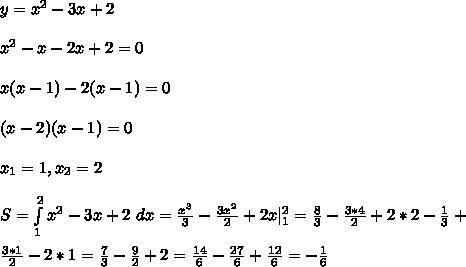 y = x^2 - 3x + 2\\ x^2 - x - 2x + 2 = 0\\ x(x - 1) - 2(x - 1) = 0\\ (x - 2)(x - 1) = 0\\ x_1 = 1, x_2 = 2\\S = \int\limits^{2}_{1}x^2 - 3x + 2 \ dx = \frac{x^3}{3}-\frac{3x^2}{2} + 2x |^{2}_{1} = \frac{8}{3}-\frac{3*4}{2} + 2*2 - \frac{1}{3}+\\\ \frac{3*1}{2} - 2*1 = \frac{7}{3} - \frac{9}{2} + 2 = \frac{14}{6} - \frac{27}{6} + \frac{12}{6} = -\frac{1}{6}