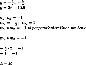 y =-\frac{1}{2}x+\frac{5}{4}\\y=2x-10.5\\\\ a_{1}\cdot a_{2}=-1\\m_{1}=-\frac{1}{2}, \ \ m_{2}=2 \\  m _{1}*m _{2} = -1  \ it  \ perpendicular  \ lines  \ we  \ have \\\\ m _{1}*m _{2} = -1\\\\-\frac{1}{2}\cdot 2 = -1\\-1=-1 \\ \\L=R