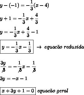 y-(-1)=- \dfrac{1}{3}(x-4)\\\\y+1=- \dfrac{1}{3}x+ \dfrac{4}{3}\\\\y=- \dfrac{1}{3}x+ \dfrac{4}{3}-1\\\\\boxed{y= -\dfrac{1}{3}x- \dfrac{1}{3}}~\to~equac\~ao~reduzida\\\\\\ \dfrac{3y}{\not3}=-\dfrac{1}{\not3}x- \dfrac{1}{\not3}\\\\3y=-x-1\\\\\boxed{x+3y+1=0}~equac\~ao~geral