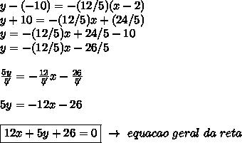 y-(-10)=-(12/5)(x-2)\\y+10= -(12/5)x+(24/5)\\y=-(12/5)x+24/5-10\\y=-(12/5)x-26/5\\\\ \frac{5y}{\not5}= -\frac{12}{\not5}x- \frac{26}{\not5} \\\\5y=-12x-26\\\\\boxed{12x+5y+26=0}~\to~equacao~geral~da~reta