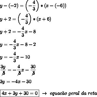 y-(-2)=\left(- \dfrac{4}{3}\right)*(x-(-6))\\\\y+2=\left(- \dfrac{4}{3}\right)*(x+6)\\\\y+2=- \dfrac{4}{3}x-8\\\\y=- \dfrac{4}{3}x-8-2\\\\y=- \dfrac{4}{3}x-10\\\\ \dfrac{3y}{\not3}=- \dfrac{4}{\not3}x- \dfrac{30}{\not3}\\\\3y=-4x-30\\\\\boxed{4x+3y+30=0}~\to~equac\~ao~geral~da~reta
