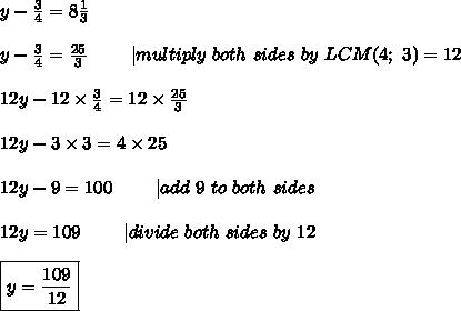 y-\frac{3}{4}=8\frac{1}{3}\\y-\frac{3}{4}=\frac{25}{3}\ \ \ \ \ \ \ |multiply\ both\ sides\ by\ LCM(4;\ 3)=12\\12y-12\times\frac{3}{4}=12\times\frac{25}{3}\\12y-3\times3=4\times25\\12y-9=100\ \ \ \ \ \ \ |add\ 9\ to\ both\ sides\\12y=109\ \ \ \ \ \ \ |divide\ both\ sides\ by\ 12\\\boxed{y=\frac{109}{12}}