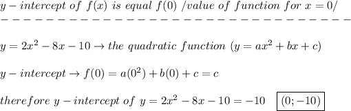 y-intercept\ of\ f(x)\ is\ equal\ f(0)\ /value\ of\ function\ for\ x=0/\\-------------------------------\\\\y=2x^2-8x-10\to the\ quadratic\ function\ (y=ax^2+bx+c)\\\\y-intercept\to f(0)=a(0^2)+b(0)+c=c\\\\therefore\ y-intercept\ of\ y=2x^2-8x-10=-10\ \ \ \boxed{(0;-10)}