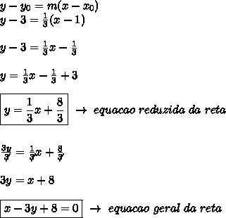 y-y _{0}=m(x-x _{0})\\y-3= \frac{1}{3}(x-1)\\\\   y-3= \frac{1}{3}x- \frac{1}{3}\\\\y= \frac{1}{3}x- \frac{1}{3}+3\\\\\boxed{y= \frac{1}{3}x+ \frac{8}{3}}~\to~equacao~reduzida~da~reta\\\\\\ \frac{3y}{\not3}= \frac{1}{\not3}x+ \frac{8}{\not3}\\\\3y=x+8\\\\\boxed{x-3y+8=0}~\to~equacao~geral~da~reta