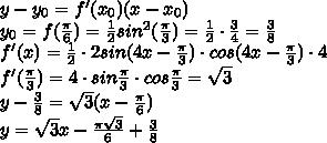 y-y_{0}=f'(x_0{})(x-x_{0})\\y_{0}=f(\frac{\pi}{6})=\frac{1}{2}sin^2(\frac{\pi}{3})=\frac{1}{2}\cdot \frac{3}{4}=\frac{3}{8}\\f'(x)=\frac{1}{2}\cdot 2sin(4x-\frac{\pi}{3})\cdot cos(4x-\frac{\pi}{3}) \cdot 4\\f'(\frac{\pi}{3})=4\cdot sin\frac{\pi}{3}\cdot cos \frac{\pi}{3}=\sqrt{3}\\y-\frac{3}{8}=\sqrt{3}(x-\frac{\pi}{6})\\y=\sqrt{3}x-\frac{\pi\sqrt{3}}{6}+\frac{3}{8}