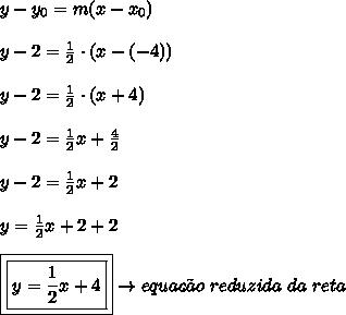 y-y_{0} = m(x-x_{0})\\\\y-2 = \frac{1}{2} \cdot (x-(-4))\\\\y-2 = \frac{1}{2} \cdot (x+4)\\\\y-2 = \frac{1}{2}x+\frac{4}{2}\\\\y-2 = \frac{1}{2}x + 2\\\\y =  \frac{1}{2}x + 2+2\\\\\boxed{\boxed{y =  \frac{1}{2}x + 4}} \rightarrow equa\c{c}\~{a}o \ reduzida \ da \ reta