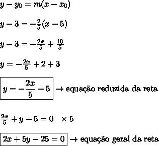 y-y_{0} = m(x-x_{0})\\\\y-3 = -\frac{2}{5}(x-5)\\\\y-3 = -\frac{2x}{5}+\frac{10}{5}\\\\y = -\frac{2x}{5}+2+3\\\\\boxed{y = -\frac{2x}{5}+5} \rightarrow \text{equa\c{c}\~{a}o reduzida da reta}\\\\\\\frac{2x}{5}+y-5 = 0 \ \ \times 5\\\\\boxed{2x+5y-25 = 0} \rightarrow \text{equa\c{c}\~{a}o geral da reta}