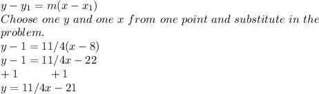 y-y_{1}= m(x-x_{1}) \\ Choose\ one\ y\ and\ one\ x\ from\ one\ point\ and\ substitute\ in\ the \\ problem. \\ y-1=11/4(x-8) \\ y-1=11/4x-22 \\ +1\ \ \ \ \ \ \ \ +1 \\ y=11/4x-21