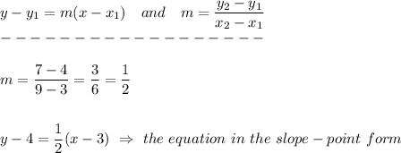 y-y_1=m(x-x_1)\ \ \ and\ \ \ m= \frac{\big{y_2-y_1}}{\big{x_2-x_1}} \\------------------\\\\m= \frac{\big{7-4}}{\big{9-3}} = \frac{\big{3}}{\big{6}} = \frac{\big{1}}{\big{2}} \\\\\\y-4= \frac{\big{1}}{\big{2}} (x-3)\ \Rightarrow\ the\ equation\ in\ the\ slope-point\ form