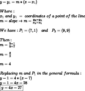 y-y_1=m*(x-x_1)\\\\Where:\,\,  \\ x_1\,\,and\,\,y_1\,\,=\,\,coordinates\,\,of\,\,a\,\,point\,\,of\,\,the\,\,line \\ m=slope\to m= \frac{y_2-y_1}{x_2-x_1}\\\\ We\,\,have: P_1=(7,1)\,\,\,\,\,\,and\,\,\,\,\,\,P_2=(9,9) \\  \\ Then: \\ m= \frac{9-1}{9-7} \\ \\ m= \frac{8}{2}\\\\ m=4\\\\ Replacing\,\,m\,\,and\,\,P_1\,\,in\,\,the\,\,general\,\,formula: \\ y-1=4*(x-7) \\ y-1=4x-28 \\ \boxed{y=4x-27}