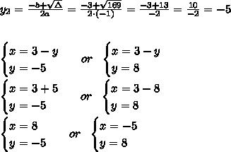 y_{2}=\frac{-b+\sqrt{\Delta} }{2a}=\frac{-3+\sqrt{169}}{2\cdot (-1) }=\frac{ -3+13}{-2}=\frac{10}{-2}= -5 \\ \\ \\ \begin{cases}x =3 -y \\ y=-5 \end{cases} \ \ or \ \ \begin{cases}x =3 -y \\ y= 8 \end{cases} \\ \\ \begin{cases}x =3+5 \\ y=-5 \end{cases} \ \ or \ \ \begin{cases}x =3 -8 \\ y= 8 \end{cases} \\ \\ \begin{cases}x =8 \\ y=-5 \end{cases} \ \ or \ \ \begin{cases}x =-5\\ y= 8 \end{cases}