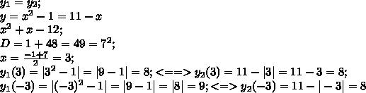 y_1=y_2;\\y=x^2-1=11-x\\x^2+x-12;\\D=1+48=49=7^2;\\x=\frac{-1+7}{2}=3;\\y_1(3)=|3^2-1|=|9-1|=8;<==>y_2(3)=11-|3|=11-3=8;\\y_1(-3)=|(-3)^2-1|=|9-1|=|8|=9;<=>y_2(-3)=11-|-3|=8\\