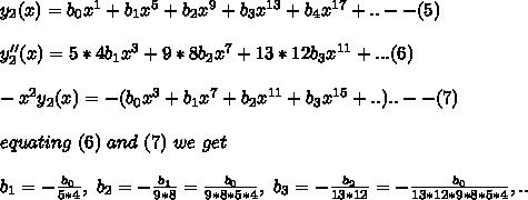 y_2(x)=b_0 x^1+ b_1 x^5+b_2 x^9 + b_3 x^{13}+b_4 x^{17}+..--(5)\\\\y_2''(x)=5*4b_1x^3+9*8b_2 x^7+13*12 b_3 x^{11}+...(6)\\\\-x^2 y_2(x)=-(b_0 x^3+b_1 x^7+b_2 x^{11}+b_3 x^{15}+..)..--(7)\\\\equating\ (6)\ and\ (7)\ we\ get\\\\b_1=-\frac{b_0}{5*4},\ b_2=-\frac{b_1}{9*8}=\frac{b_0}{9*8*5*4},\ b_3=-\frac{b_2}{13*12}=-\frac{b_0}{13*12*9*8*5*4},..