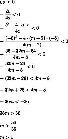 y_V<0\\\\-\dfrac{\Delta}{4a}<0\\\\-\dfrac{b^2-4\cdot a\cdot c}{4a}<0\\\\-\dfrac{(-6)^2-4\cdot(m-2)\cdot(-8)}{4(m-2)}<0\\\\-\dfrac{36+32m-64}{4m-8}<0\\\\-\dfrac{32m-28}{4m-8}<0\\\\-(32m-28)<4m-8\\\\-32m+28<4m-8\\\\-36m<-36\\\\36m>36\\\\m>\dfrac{36}{36}\\\\m>1