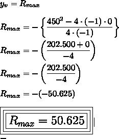 y_v=R_{max}\\R_{max}=-\left\{ \dfrac{450^2-4\cdot(-1)\cdot0}{4\cdot(-1)}\right\}\\R_{max}= -\left(\dfrac{202.500+0}{-4}\right)\\R_{max}=-\left( \dfrac{202.500}{-4}\right)\\R_{max}=-(-50.625)\\\Large\boxed{\boxed{\boxed{R_{max}=50.625}}}|\-