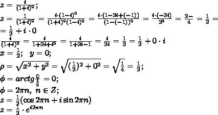 z=\frac{i}{(1+i)^2};\\z=\frac{1}{(1+i)^2}=\frac{i\cdot(1-i)^2}{(1+i)^2(1-i)^2}=\frac{i\cdot(1-2i+(-1))}{(1-(-1))^2}=\frac{i\cdot(-2i)}{2^2}=\frac{2-}{4}=\frac{1}{2}=\\=\frac12+i\cdot0\\\frac{i}{(1+i)^2}=\frac{i}{1+2i+i^2}=\frac{i}{1+2i-1}=\frac{i}{2i}=\frac12=\frac12+0\cdot i\\x=\frac12;\ \ y=0;\\\rho=\sqrt{x^2+y^2}=\sqrt{(\frac12)^2+0^2}=\sqrt{\frac14}=\frac12;\\\phi=arctg{\frac{0}{\frac12}}=0;\\\phi=2\pi n,\ n\in Z;\\z=\frac12(\cos2\pi n+i\sin2\pi n)\\z=\frac12\cdot e^{i2\pi n}
