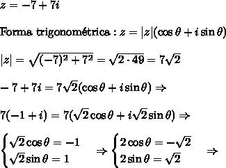 z=-7+7i \\ \text{Forma trigonom\'etrica}: z=|z|(\cos \theta + i \sin \theta)\\ |z| = \sqrt{(-7)^2+7^2} = \sqrt{2 \cdot 49}=7\sqrt2\\ -7 + 7i = 7\sqrt2 (\cos \theta + i \sin \theta) \Rightarrow \\ 7(-1+i)=7(\sqrt2 \cos \theta + i \sqrt2 \sin \theta) \Rightarrow \\ \begin{cases}\sqrt2\cos \theta =-1 \ \sqrt2\sin \theta=1 \end{cases} \Rightarrow \begin{cases}2\cos \theta =-\sqrt2 \ 2\sin \theta=\sqrt2 \end{cases} \Rightarrow