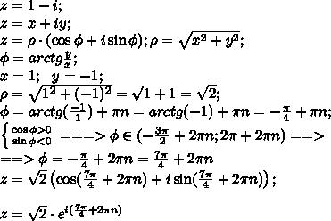 z=1-i;\\z=x+iy;\\z=\rho\cdot(\cos\phi+i\sin\phi);\rho=\sqrt{x^2+y^2};\\\phi=arctg\frac y x;\\x=1;\ \ y=-1;\\\rho=\sqrt{1^2+(-1)^2}=\sqrt{1+1}=\sqrt2;\\\phi=arctg(\frac{-1}{1})+\pi n=arctg(-1)+\pi n=-\frac{\pi}{4}+\pi n;\\ \left \{ {{\cos\phi>0} \atop {\sin\phi<0}} \right.===>\phi\in(-\frac{3\pi}{2}+2\pi n;2\pi+2\pi n) ==>\\==>\phi=-\frac\pi4+2\pi n=\frac{7\pi}{4}+2\pi n\\z=\sqrt2\left(\cos(\frac{7\pi}{4}+2\pi n)+i\sin(\frac{7\pi}{4}+2\pi n)\right);\\\\z=\sqrt2\cdot e^{i(\frac{7\pi}{4}+2\pi n)}