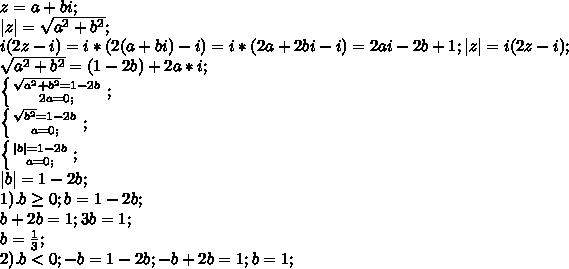 z=a+bi;\\  z =\sqrt{a^2+b^2};\\ i(2z-i)=i*(2(a+bi)-i)=i*(2a+2bi-i)=2ai-2b+1;  z =i(2z-i);\\ \sqrt{a^2+b^2}=(1-2b)+2a*i;\\ \left \{{{\sqrt{a^2+b^2}=1-2b} \atop {2a=0;}} \right;\\ \left \{{{\sqrt{b^2}=1-2b} \atop {a=0;}} \right;\\ \left \{{{ b =1-2b} \atop {a=0;}} \right;\\  b =1-2b;\\ 1). b \geq 0; b=1-2b;\\ b+2b=1;3b=1;\\ b=\frac{1}{3};\\ 2). b<0; -b=1-2b; -b+2b=1; b=1;