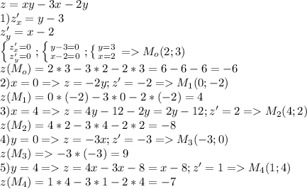 z=xy-3x-2y\\1)z'_{x}=y-3\\z'_{y}=x-2\\\left \{ {{z'_{x}=0} \atop {z'_{y}=0}} \right.;\left \{ {{y-3=0} \atop {x-2=0}} \right.; \left \{ {{y=3} \atop {x=2}} \right.=>M_o(2;3)\\ z(M_o)=2*3-3*2-2*3=6-6-6=-6\\2)x=0 => z=-2y;z'=-2=>M_1(0;-2)\\z(M_1)=0*(-2)-3*0-2*(-2)=4\\3)x=4=>z=4y-12-2y=2y-12;z'=2=>M_2(4;2)\\z(M_2)=4*2-3*4-2*2=-8\\4)y=0=>z=-3x;z'=-3=>M_3(-3;0)\\z(M_3)=>-3*(-3)=9\\5)y=4=>z=4x-3x-8=x-8;z'=1=>M_4(1;4)\\z(M_4)=1*4-3*1-2*4=-7