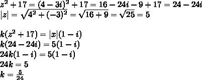 z^2+17=(4-3i)^2+17=16-24i-9+17=24-24i\|z|=\sqrt{4^2+(-3)^2}=\sqrt{16+9}=\sqrt{25}=5\\k(z^2+17)=|x|(1-i)\k(24-24i)=5(1-i)\24k(1-i)=5(1-i)\24k=5\k=\frac{5}{24}