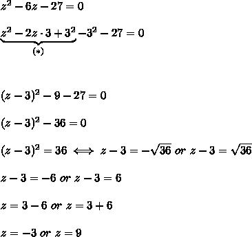 z^2-6z-27=0\\\\\underbrace{z^2-2z\cdot3+3^2}_{(*)}-3^2-27=0\\\\\\\\(z-3)^2-9-27=0\\\\(z-3)^2-36=0\\\\(z-3)^2=36\iff z-3=-\sqrt{36}\ or\ z-3=\sqrt{36}\\\\z-3=-6\ or\ z-3=6\\\\z=3-6\ or\ z=3+6\\\\z=-3\ or\ z=9