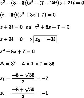 z^3+(8+3i)z^2+(7+24i)z+21i=0\\\\(z+3i)(z^2+8z+7)=0\\\\z+3i=0\ \ ou\ \ z^2+8z+7=0\\\\z+3i=0\Longrightarrow \boxed {z_0 = -3i}\\\\z^2+8z+7=0\\\\\Delta=8^2-4\times1\times7=36\\\\z_1=\dfrac{-8-\sqrt{36}}{2}=-7\\\\z_2=\dfrac{-8+\sqrt{36}}{2}=-1