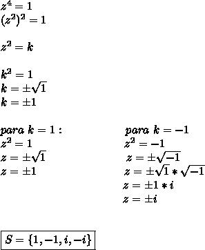 z^4=1\\(z^2)^2=1\\\\z^2=k\\\\k^2=1\\k=\pm \sqrt{1}\\k=\pm1\\\\para~k=1:~~~~~~~~~~~~~~~~para~k=-1\\z^2=1~~~~~~~~~~~~~~~~~~~~~~~~z^2=-1\\z=\pm \sqrt{1}~~~~~~~~~~~~~~~~~~~~~z=\pm \sqrt{-1} \\z=\pm1~~~~~~~~~~~~~~~~~~~~~~~z=\pm \sqrt{1}* \sqrt{-1}\\~~~~~~~~~~~~~~~~~~~~~~~~~~~~~~~~~z= \pm1*i\\~~~~~~~~~~~~~~~~~~~~~~~~~~~~~~~~~z=\pm i\\\\\\\boxed{S=\{1,-1,i,-i\}}