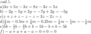 zad.1.\\\ a)3x+5x-3x=8x-3x=5x\\\ b)-2y-5y+2y=-7y+2y=-5y\\\ c)z+z+z-z-z=3z-2z=z\\\ d)\frac{1}{2}m-0.5m+\frac{1}{8}m-0.25m=\frac{1}{8}m-\frac{1}{4}m=-\frac{1}{8}m\\\ e)5b-\frac{1}{5}b-\frac{4}{5}b+b=5b-b+b=5b\\\ f)-a+a+a-a=0+0=0