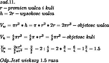 zad.11.\\\ r-promien\ walca\ i\ kuli\\\ h=2r-wysokosc\ walca\\\ \\\ V_w=\pi r^2*h=\pi * r^2*2r=2\pi r^3-objetosc\ walca\\\ \\\ V_k=\frac{4}{3}\pi r^3=\frac{4}{3}\pi *r^3=\frac{4}{3}\pi r^3-objetosc\ kuli\\\ \\\ \frac{V_w}{V_k}=\frac{2\pi r^3}{\frac{4}{3}\pi r^3}=\frac{2}{\frac{4}{3}}=2:\frac{4}{3}=2*\frac{3}{4}=\frac{6}{4}=1\frac{2}{4}=1.5\\\ \\\ Odp.Jest\ wiekszy\ 1.5\ raza