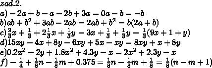 zad.2.\\\ a)-2a+b-a-2b+3a=0a-b=-b\\\ b)ab+b^2+3ab-2ab=2ab+b^2=b(2a+b)\\\ c)\frac{2}{3}x+\frac{1}{3}+2\frac{1}{3}x+\frac{1}{3}y=3x+\frac{1}{3}+\frac{1}{3}y=\frac{1}{3}(9x+1+y)\\\ d)15xy-4x+8y-6xy+5x-xy=8xy+x+8y\\\ e)0.2x^2-2y+1.8x^2+4.3y-x=2x^2+2.3y-x\\\ f)-\frac{1}{4}+\frac{1}{8}n-\frac{1}{8}m+0.375=\frac{1}{8}n-\frac{1}{8}m+\frac{1}{8}=\frac{1}{8}(n-m+1)