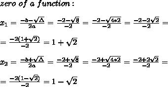 zero \ of \ a \ function : \\ \\ x_{1}=\frac{-b-\sqrt{\Delta }}{2a} =\frac{-2-\sqrt{8}}{-2}= \frac{-2-\sqrt{4*2}}{-2}= \frac{-2-2\sqrt{ 2}}{-2}= \\ \\=\frac{-2(1+ \sqrt{ 2})}{-2}= 1+ \sqrt{ 2}\\ \\ x_{2}=\frac{-b+\sqrt{\Delta }}{2a} =\frac{-2+\sqrt{8}}{-2}= \frac{-2+\sqrt{4*2}}{-2}= \frac{-2+2\sqrt{ 2}}{-2}= \\ \\=\frac{-2(1- \sqrt{ 2})}{-2}= 1- \sqrt{ 2}