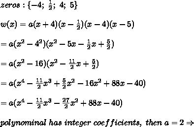 zeros:\{-4;\ \frac{1}{2};\ 4;\ 5\}\\\\w(x)=a(x+4)(x-\frac{1}{2})(x-4)(x-5)\\\\=a(x^2-4^2)(x^2-5x-\frac{1}{2}x+\frac{5}{2})\\\\=a(x^2-16)(x^2-\frac{11}{2}x+\frac{5}{2})\\\\=a(x^4-\frac{11}{2}x^3+\frac{5}{2}x^2-16x^2+88x-40)\\\\=a(x^4-\frac{11}{2}x^3-\frac{27}{2}x^2+88x-40)\\\\polynominal\ has\ integer\ coefficients,\ then\ a=2\Rightarrow