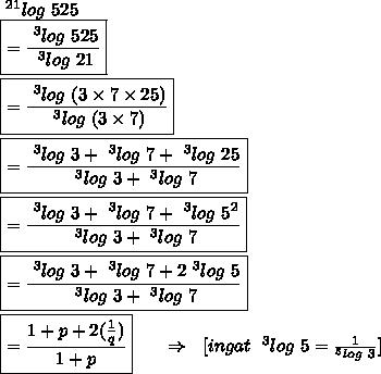 ~^{21}log\ 525\\\boxed{= \frac{~^{3}log\ 525}{~^{3}log\ 21} }\\\\\boxed{= \frac{~^{3}log\ (3 \times 7 \times 25)}{~^{3}log\ (3 \times 7)} }\\\\\boxed{= \frac{~^{3}log\ 3 +~^{3}log\ 7 +~^{3}log\ 25}{~^{3}log\ 3 +~^{3}log\ 7}}\\\\\boxed{= \frac{~^{3}log\ 3 +~^{3}log\ 7 +~^{3}log\ 5^{2}}{~^{3}log\ 3 +~^{3}log\ 7}}\\\\\boxed{= \frac{~^{3}log\ 3 +~^{3}log\ 7 +2~^{3}log\ 5}{~^{3}log\ 3 +~^{3}log\ 7}}\\\\\boxed{= \frac{1 +p +2( \frac{1}{q} )}{1 +p}}~~~~~\Rightarrow~~[ingat\ ~^{3}log\ 5 = \frac{1}{^{5}log\ 3}]