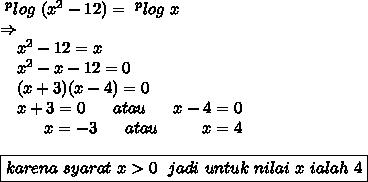 ~^{p}log\ (x^{2}-12) = ~^{p}log\ x\\\Rightarrow\\~~~~x^{2}-12 = x\\~~~~x^{2}-x-12 = 0\\~~~~(x+3)(x-4) = 0\\~~~~x+3=0~~~~~atau~~~~~x-4 = 0\\~~~~~~~~~x=-3~~~~~atau~~~~~~~~x=4\\\\\boxed{karena\ syarat\ x>0~~jadi\ untuk\ nilai\ x\ ialah\ 4}